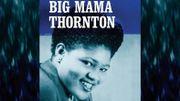 Ladies in Rock : Willie Mae Thornton alias Big Mama, géante du Rhythm and Blues