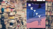 Betty de Tiffany McDaniel, un livre féministe sous forme de chronique sociale qui fait déjà bien parler de lui