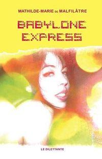 « Babylon Express » - Mathilde-Marie de Malfilâtre - Ed Le Dilettante