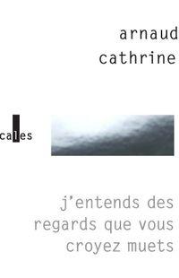 «J'entends des regards que vous croyez muets», de Arnaud Cathrine, dans la collection Verticales, chez Gallimard
