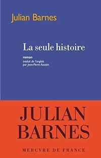 """""""La seule histoire"""" - Julian Barnes -  Ed. Mercure de France"""