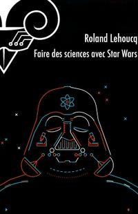 """"""" Faire des sciences avec Star Wars """" - Roland Lehoucq – Ed Le Bélial"""
