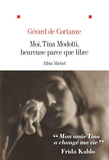 """Couverture de """"Moi, Tina Modotti, heureuse parce que libre"""" de Gérard de Cortanze (Albin Michel)"""