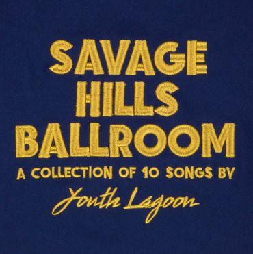 "Youth Lagoon ""Savage Hills Ballroom"""