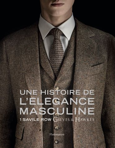 Une histoire de l'élégance masculine, 1 Savile Row Gieves and Hawkes - Éditions Flammarion - Marcus Binney, Simon Crompton, Alasdair MacLeod, Colin McDowell, Peter Tilley, Bruno Ehrs - 75€